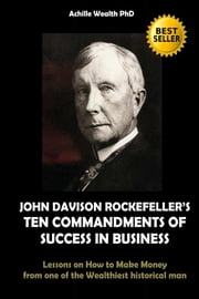 JOHN DAVISON ROCKEFELLER'S TEN COMMANDMENTS OF SUCCESS IN BUSINESS - Lessons on How to Make Money from one of the Wealthiest historical man ebook by ACHILLE WEALTH PHD