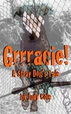 Grrracie! A Stray Dog's Tale ebook by Judy Cole