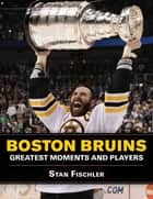 Boston Bruins - Greatest Moments and Players ebook by Stan Fischler