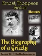 The Biography Of A Grizzly. Illustrated (Mobi Classics) ebook by Ernest Thompson Seton
