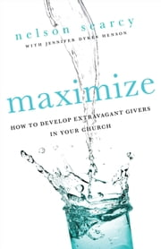Maximize - How to Develop Extravagant Givers in Your Church ebook by Nelson Searcy,Jennifer Dykes Henson