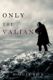 Only the Valiant (The Way of Steel—Book 2) ebook by Morgan Rice