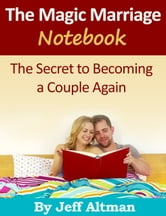 The Magic Marriage Notebook - The Secret to Becoming a Couple Again ebook by Jeff Altman