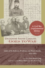Upcountry South Carolina Goes to War - Letters of the Anderson, Brockman, and Moore Families, 1853-1865 ebook by Tom Moore Craig,Melissa Walker