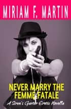 Never Marry the Femme Fatale ebook by Miriam F. Martin