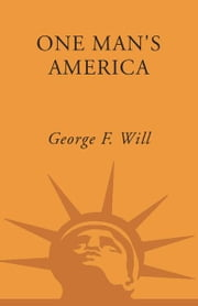 One Man's America - The Pleasures and Provocations of Our Singular Nation ebook by George Will