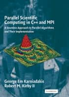 Parallel Scientific Computing in C++ and MPI - A Seamless Approach to Parallel Algorithms and their Implementation ebook by George Em Karniadakis, Robert M. Kirby II