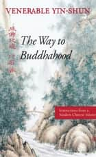 The Way to Buddhahood - Instructions from a Modern Chinese Master ebook by Venerable Yin-shun, Wing H Yeung, M.D.,...