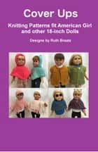 Cover Ups: Knitting Patterns fit American Girl and other 18-Inch Dolls ebook by Ruth Braatz