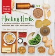 Healing Herbs - A Beginner's Guide to Identifying, Foraging, and Using Medicinal Plants / More than 100 Remedies from 20 of the Most Healing Plants ebook by Tina Sams