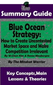 Summary Guide: Blue Ocean Strategy: How to Create Uncontested Market Space and Make Competition Irrelevant: By W. Chan Kim & Renee Maurborgne | The Mindset Warrior Summary Guide - (Entrepreneurship, Innovation, Product Development, Value Proposition) ebook by The Mindset Warrior