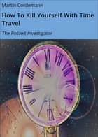 How To Kill Yourself With Time Travel - The Polizeit Investigator ebook by Martin Cordemann