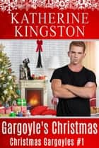 Gargoyle's Christmas - Christmas Gargoyles, #1 ebook by Katherine Kingston