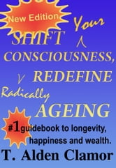 Shift Your Consciousness, Radically Redefine Ageing ebook by T. Alden Clamor