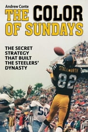Color of Sundays - The Secret Strategy That Built The Steelers Dynasty ebook by Andrew Conte
