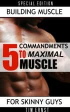 5 Commandments To Maximal Muscle ebook by Tim Ernst
