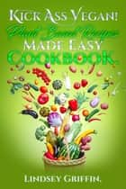 Kick Ass Vegan! Plant Based Recipes Made Easy Cookbook. ebook by Lindsey Griffin