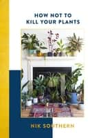 How Not To Kill Your Plants ebook by Nik Southern