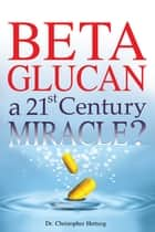Beta Glucan - a 21st Century Miracle? ebook by
