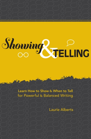 Showing & Telling - Learn How to Show & When to Tell for Powerful & Balanced Writing ebook by Laurie Alberts