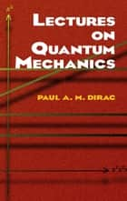 Lectures on Quantum Mechanics ebook by Paul A. M. Dirac