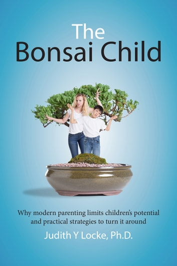 The Bonsai Child - Why modern parenting limits children's potential and practical strategies to turn it around ebook by Judith Locke