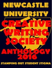 Newcastle University Creative Writing Society Anthology 2016: Stamping Out Student Stigma ebook by Natalie Colah,Sonja Dengler,Hannah Forster,Beth Gadsby,Liam Keeble,Tricia Onions,Tilly Parry,Jasmine Plumpton,Melanie Squires,Derianna Thomas,Titilope Wete,Salma Zarugh