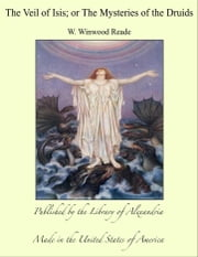 The Veil of Isis; or The Mysteries of the Druids ebook by W. Winwood Reade