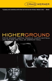Higher Ground - Stevie Wonder, Aretha Franklin, Curtis Mayfield, and the Rise and Fall of Americ an Soul ebook by Craig Werner