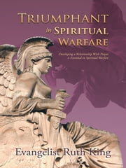 Triumphant in Spiritual Warfare - Developing a Relationship With Prayer is Essential in Spiritual Warfare ebook by Evangelist Ruth King