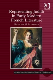 Representing Judith in Early Modern French Literature ebook by Professor Kathleen M Llewellyn,Professor Allyson M Poska,Professor Abby Zanger