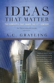 Ideas That Matter - The Concepts That Shape the 21st Century ebook by A. C. Grayling