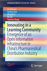 Innovating in a Learning Community - Emergence of an Open Information Infrastructure in China's Pharmaceutical Distribution Industry ebook by Kai Reimers,Xunhua Guo,Mingzhi Li,Bin Xie,Tiantian Zhang