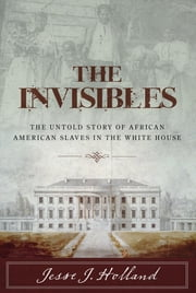 The Invisibles - The Untold Story of African American Slaves in the White House ebook by Jesse Holland