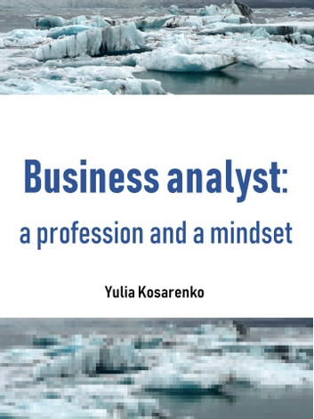 Business analyst: a profession and a mindset ebook by Yulia Kosarenko