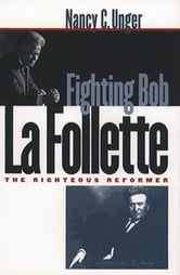 Fighting Bob La Follette - The Righteous Reformer ebook by Nancy C. Unger