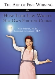 The Art of Fine Whining Or How Lori Lew Wrote Her Own Fortune Cookie ebook by Neil Weiner; Lorraine L. Calbow
