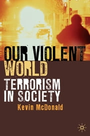 Our Violent World - Terrorism in Society ebook by Kevin McDonald