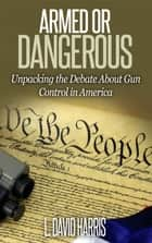 Armed or Dangerous: Unpacking the Gun Control Debate in America ebook by L. David Harris