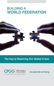 Building a World Federation: The Key to Resolving Our Global Crises ebook by Sovaida Ma'ani Ewing