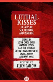 Lethal Kisses - 18 Tales of Sex, Horror, and Revenge ebook by Ellen Datlow,Joyce Carol Oates