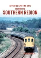 Seventies Spotting Days Around the Southern Region ebook by Kevin Derrick
