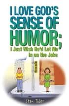I Love God's Sense of Humor; I Just Wish He'd Let Me in on the Joke ebook by Toler,Stan