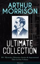 ARTHUR MORRISON Ultimate Collection: 80+ Mysteries, Detective Stories & Supernatural Tales in One Volume (Illustrated) - Adventures of Martin Hewitt, The Red Triangle, A Child of the Jago, Tales of Mean Streets, To London Town, The Green Eye of Goona, Divers Vanities, Green Ginger, The Shadows Around Us & many more ebook by Arthur Morrison, Sidney Paget, Stanley L. Wood,...