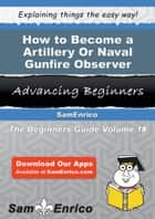 How to Become a Artillery Or Naval Gunfire Observer ebook by Zandra Arrington