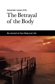The Betrayal of the Body ebook by Dr. Alexander Lowen M.D.