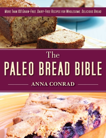 The Paleo Bread Bible - More Than 100 Grain-Free, Dairy-Free Recipes for Wholesome, Delicious Bread ebook by Anna Conrad