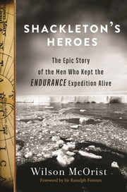 Shackleton's Heroes - The Epic Story of the Men Who Kept the Endurance Expedition Alive ebook by Wilson  McOrist,Ranulph Fiennes