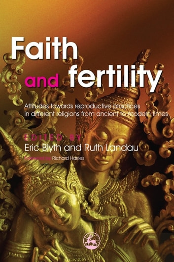 Faith and Fertility - Attitudes Towards Reproductive Practices in Different Religions from Ancient to Modern Times ebook by Gautam Allahbadia,Sulbha Arora,Swati Allahbadia,Mohammad Iqbal,Jim Richards,Ray Noble,Gideon Weitzman,Mark Washofsky,Titilayo Aderibigbe,Cecilia Chan,Celia Chan Hoi Yan,Michael Barnhart,Phyllis Creighton