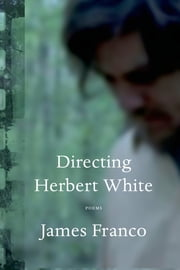 Directing Herbert White - Poems ebook by James Franco